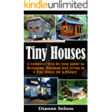 TINY HOUSES: A Complete Step-By-Step Guide to Designing, Building and Living In A Tiny House On A Budget (tiny houses on wheels, tiny houses plans, tiny ... tiny houses for sale) (English Edition)
