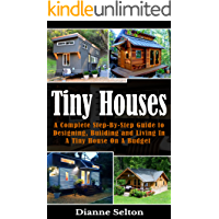 TINY HOUSES: A Complete Step-By-Step Guide to Designing, Building and Living In A Tiny House On A Budget (tiny houses on…