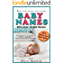Baby Names: Your best source for names with over 15000 to choose from! (Complete A-Z guide with trending names and their origins)