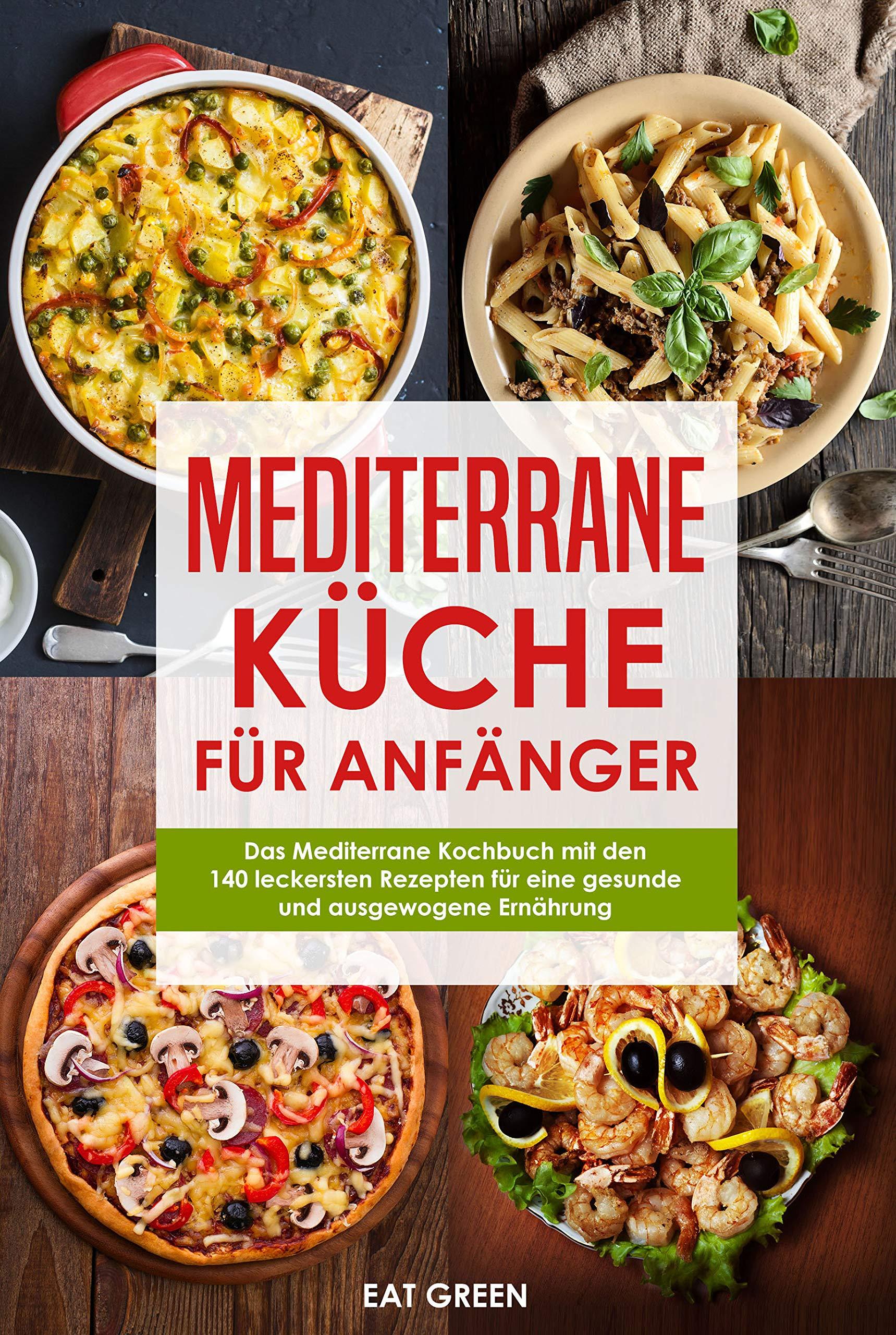 Mediterrane Küche Für Anfänger   Das Mediterrane Kochbuch Mit Den 140 Leckersten Rezepten Für Eine Gesunde Und Ausgewogene Ernährung