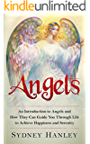 ANGELS: An Introduction to Angels and How They Can Guide You Through Life to Achieve Happiness and Serenity