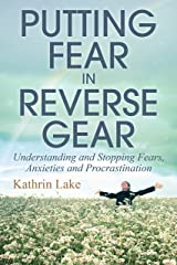 Putting Fear in Reverse Gear: Understanding and Stopping Fears, Anxieties and Procrastination Kindle Edition