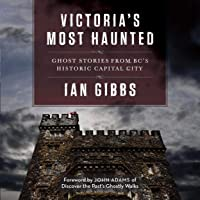 Victoria's Most Haunted: Ghost Stories from BC's Historic Capital City