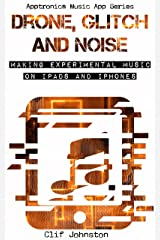 Drone, Glitch and Noise: Making Experimental Music on iPads and iPhones (Apptronica Music App Series Book 1) Kindle Edition