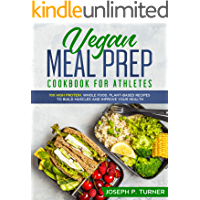 Vegan Meal Prep Cookbook for Athletes: 100 High Protein, Whole Food, Plant Based Recipes to Build Muscles and Improve Your Health (with pictures)