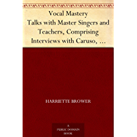 Vocal Mastery Talks with Master Singers and Teachers, Comprising Interviews with Caruso, Farrar, Maurel, Lehmann, and Others (English Edition)