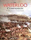 The Waterloo Companion: The Complete Guide to History's Most Famous Land Battle: The Complete Guide to History's Most Famous Land Battle