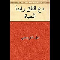 دع القلق وإبدأ الحياة (Arabic Edition)