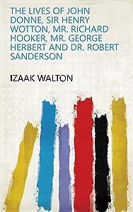 The lives of John Donne, Sir Henry Wotton, Mr. Richard Hooker, Mr. George Herbert and Dr. Robert Sanderson