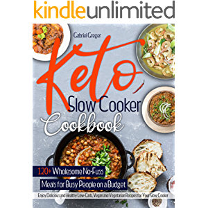 Keto Slow Cooker Cookbook: 120+ Wholesome No-Fuss Meals for Busy People on a Budget. Enjoy Delicious and Healthy Low…