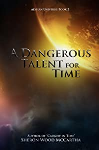 A Dangerous Talent For Time: A Riddle With Time Changing Consequences (Alysian Universe Series Book 2)