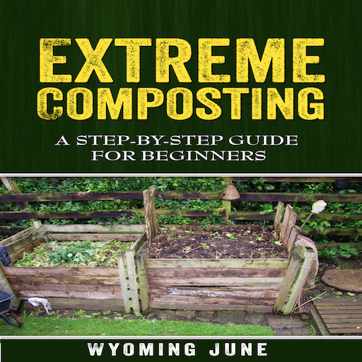 Extreme Composting A Step-by-Step Guide for Beginners (Composting Beginner)