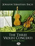J.S. Bach: The Three Violin Concerti in Full Score (Dover Music Scores)
