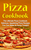 Pizza Cookbook: The Ultimate Pizza Cookbook: Delicious, Appetizing Pizza Recipes You Can Make At Home Tonight! (Pizza Cookbook, Pizza Cookbook Recipes) (English Edition)