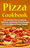 Pizza Cookbook: The Ultimate Pizza Cookbook: Delicious, Appetizing Pizza Recipes You Can Make At Home Tonight! (Pizza Cookbook, Pizza Cookbook Recipes)