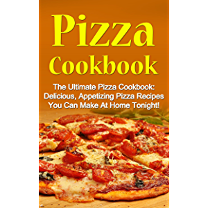 Pizza Cookbook: The Ultimate Pizza Cookbook: Delicious, Appetizing Pizza Recipes You Can Make At Home Tonight! (Pizza…