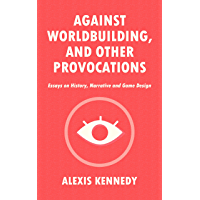 AGAINST WORLDBUILDING, AND OTHER PROVOCATIONS: Essays on History, Narrative, and Game Design (English Edition)