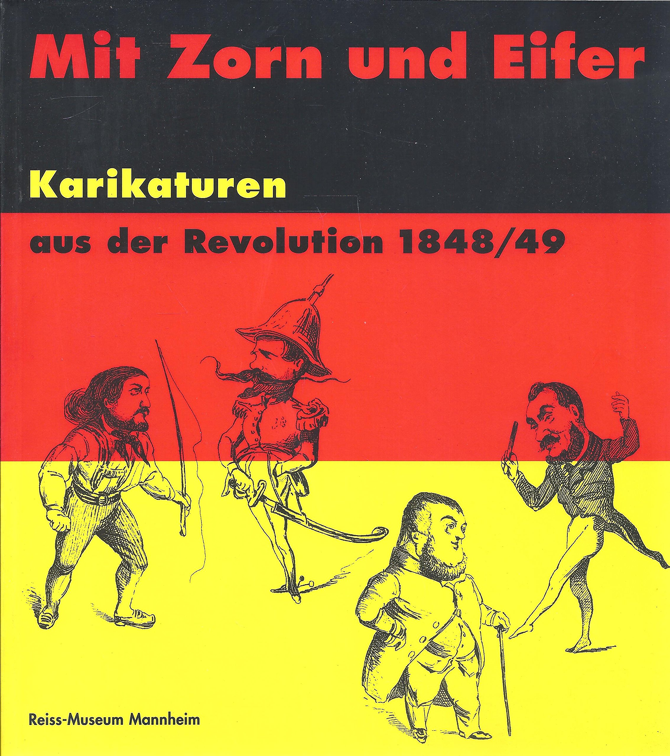 Mit Zorn und Eifer. Karikaturen aus der Revolution 1848/49. Der Bestand des Reiss-Museums Mannheim