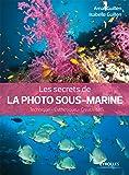 Les secrets de la photo sous-marine: Technique - Esthétique - Créativité.