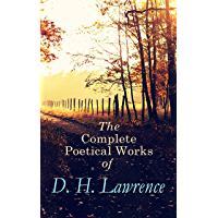 The Complete Poetical Works of D. H. Lawrence: 500+ Poems, Verses & Rhymes: Love Poems, Amores, Bay, Tortoises, Birds, Beasts and Flowers, Pansies, Nettles, ... come through!, Last Poems… (English Edition)