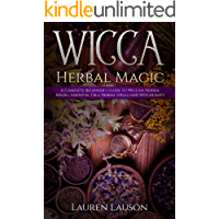 Wicca Herbal Magic: A Complete Beginner's Guide to Wiccan Herbal Magic, Essential Oils, Herbal Spells and Witchcraft