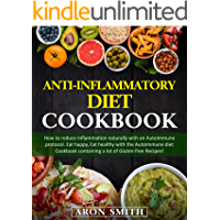 Anti-Inflammatory Diet Cookbook: How to reduce Inflammation naturally with an Autoimmune protocol. Eat happy, Eat healthy with the Autoimmune diet Cookbook containing a lot of Gluten-free Recipes!