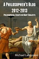 A Philosopher's Blog: 2012-2013: Philosophical Essays on Many Subjects Kindle Edition