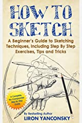 How to Sketch: A Beginner's Guide to Sketching Techniques, Including Step By Step Exercises, Tips and Tricks Kindle Edition