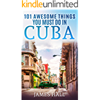 Cuba: 101 Awesome Things You Must Do in Cuba: Cuba Travel Guide to the Best of Everything: Havana, Salsa Music, Mojitos and so much more. The True Travel Guide from a True Traveler.