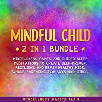 Mindful Child 2 in 1 Bundle: Mindfulness Games and Guided Sleep Meditations to Create Self-Driven, Resilient, and Brain Healthy Kids. Whole Parenting for Boys and Girls.