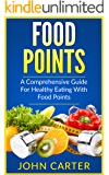 Food Points: A Comprehensive Guide For Healthy Eating With Food Points (With Over 40 Satisfying Recipes For Every Meal Of The Day)