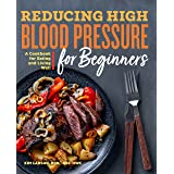 Reducing High Blood Pressure for Beginners: A Cookbook for Eating and Living Well