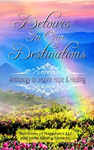 Detours In Our Destinations: An Anthology To Inspire Hope & Healing