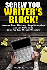 Screw You, Writers Block | How to Start Writing, Stop Worrying, and Get More Done Than You Ever Thought Possible Kindle Edition