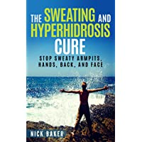 The Sweating and Hyperhidrosis Cure: Stop Sweaty Armpits, Hands, Back, and Face (Stop Sweating For Good and Get Your Life Back Book 1)