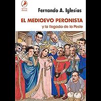 El Medioevo peronista: y la llegada de la peste (Spanish Edition)