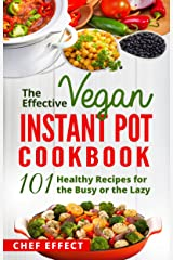 The Effective Vegan Instant Pot Cookbook: 101 Healthy Recipes for the Busy or the Lazy Kindle Edition