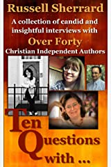 Ten Questions With...: A Collection of Candid and Insightful Interviews With Over 40 Christian Independent Authors Kindle Edition