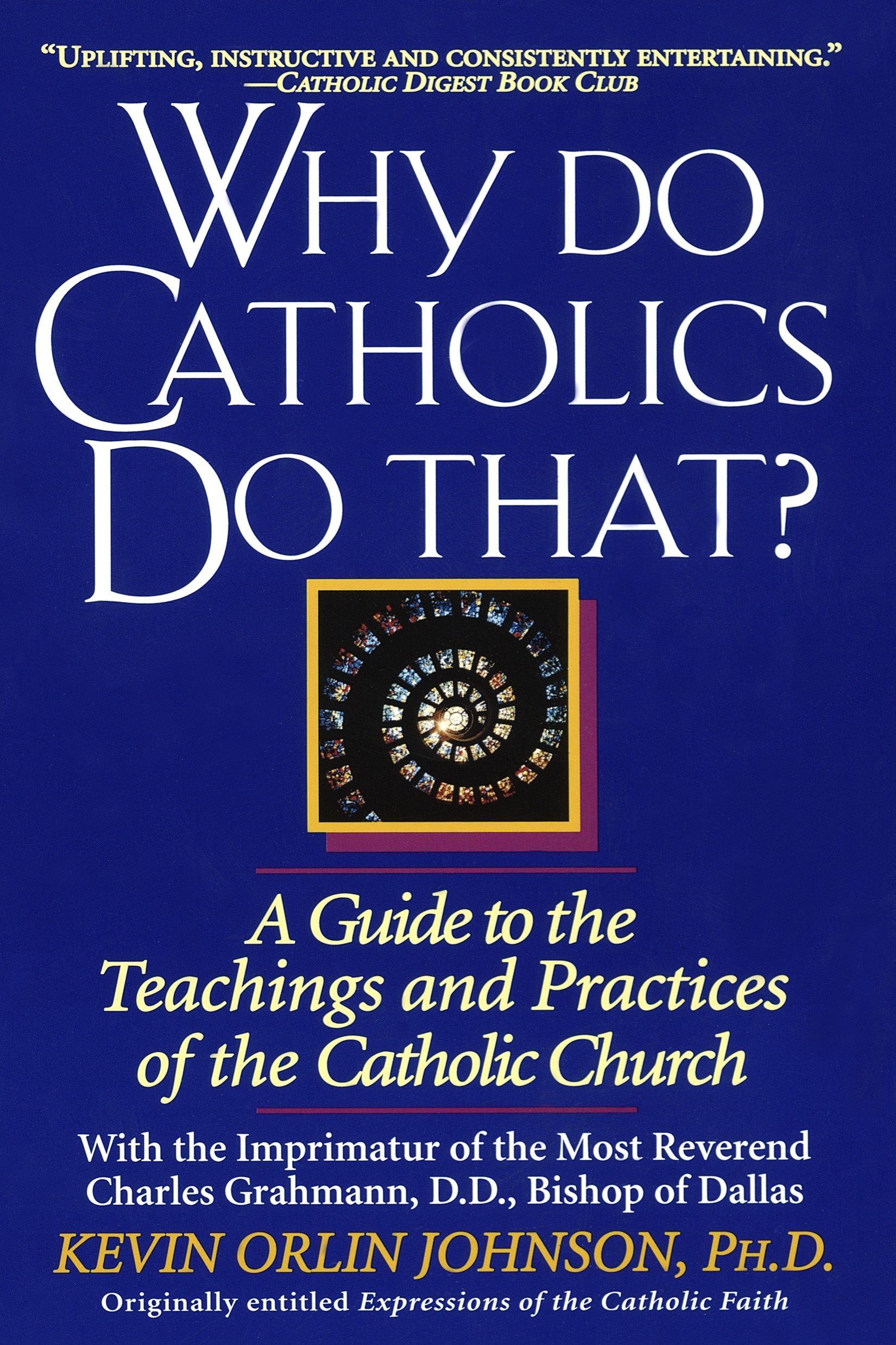 Why Do Catholics Do That A Guide To The Teachings And Practices Of