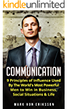 Communication: 9 Principles of Influence Used by The World's Most Powerful Men to Win in Business, Social Situations & Life (Communication Series Book 1)