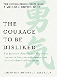 The Courage to be Disliked: The Japanese phenomenon that shows you how to free yourself, change your life and achieve real happiness