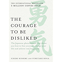 The Courage to be Disliked: The Japanese phenomenon that shows you how to free yourself, change your life and achieve…