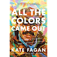 All the Colors Came Out: A Father, a Daughter, and a Lifetime of Lessons