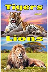 Tigers and Lions: Facts, Information and Beautiful Pictures about Tigers and Lions ages 6 and up!) (Animal Books for Children) Kindle Edition