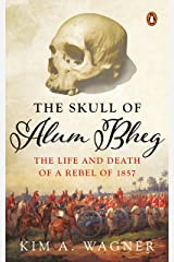 The Skull Of Alum Bheg: The Life And Death Of A Rebel Of 1857 Hardcover