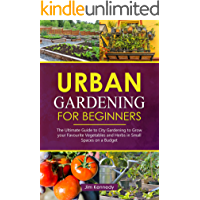 Urban Gardening for Beginners: The Ultimate Guide to City Gardening to Grow Your Favorite Vegetables and Herbs in Small…