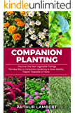 Companion Planting: Discover the Best Vegetable Pairings. The Easy Way to Companion Gardening to Grow Healthy, Organic Vegetable at Home.