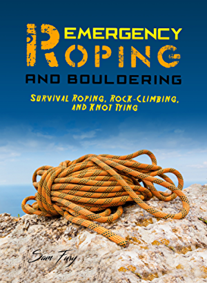 Emergency Roping and Bouldering: Survival Roping; Rock-Climbing; and Knot Tying (Survival Fitness Book 8)