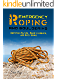 Emergency Roping and Bouldering: Survival Roping, Rock-Climbing, and Knot Tying (Survival Fitness Book 8)