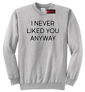 Amazoncom Comical Shirt Mens I Never Liked You Anyway Sweatshirt